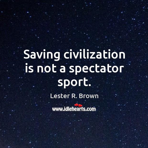 Image, Saving civilization is not a spectator sport.