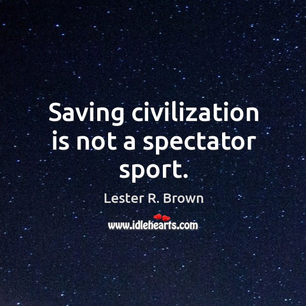 Saving civilization is not a spectator sport. Lester R. Brown Picture Quote