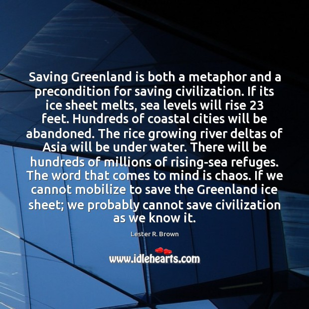 Saving Greenland is both a metaphor and a precondition for saving civilization. Lester R. Brown Picture Quote