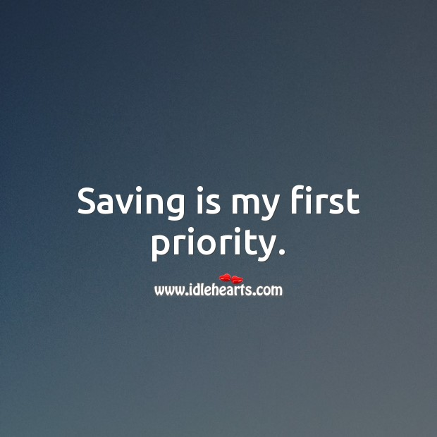 Saving is my first priority. Priority Quotes Image