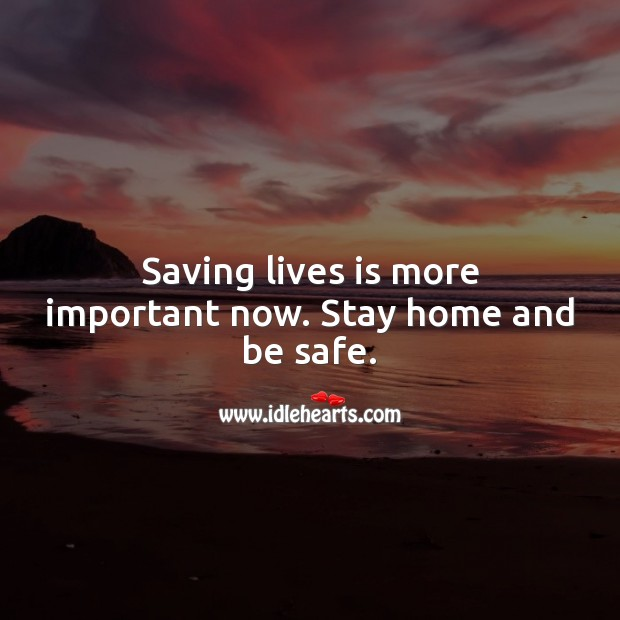 Saving lives is more important now. Stay home and be safe. Stay Safe Quotes Image