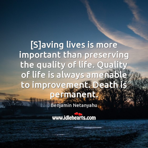 [S]aving lives is more important than preserving the quality of life. Benjamin Netanyahu Picture Quote