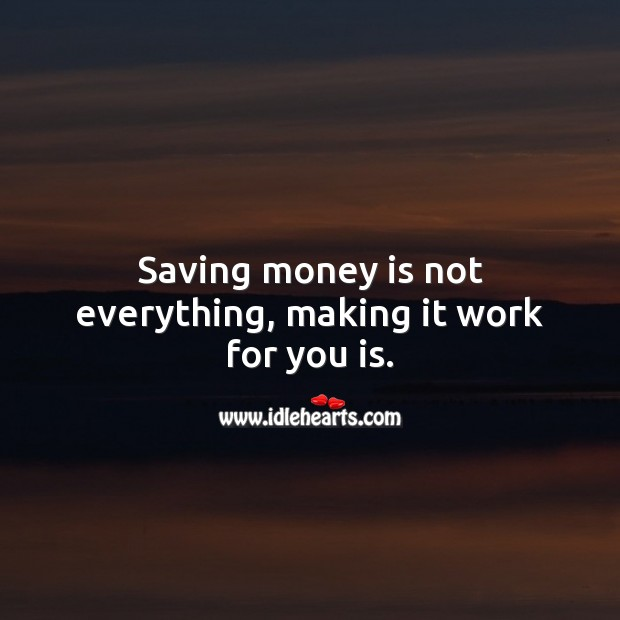 Saving money is not everything, making it work for you is. Money Quotes Image