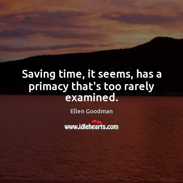 Saving time, it seems, has a primacy that's too rarely examined. Ellen Goodman Picture Quote