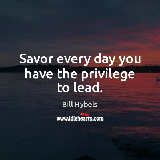 Savor every day you have the privilege to lead. Bill Hybels Picture Quote