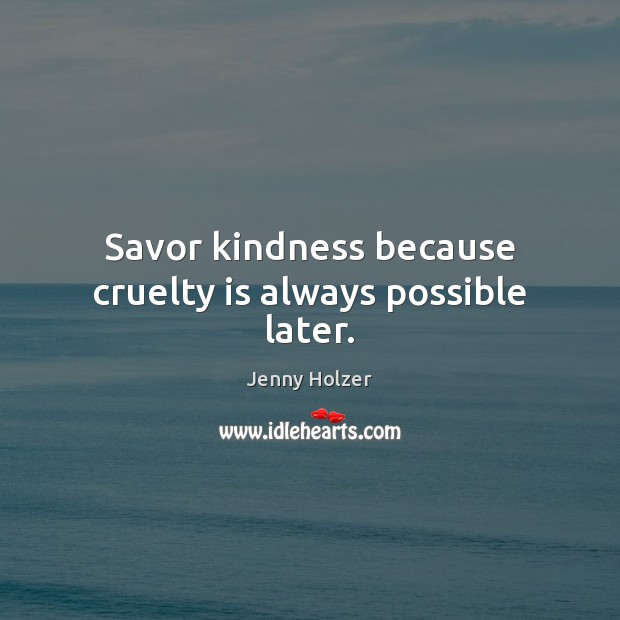 Savor kindness because cruelty is always possible later. Image