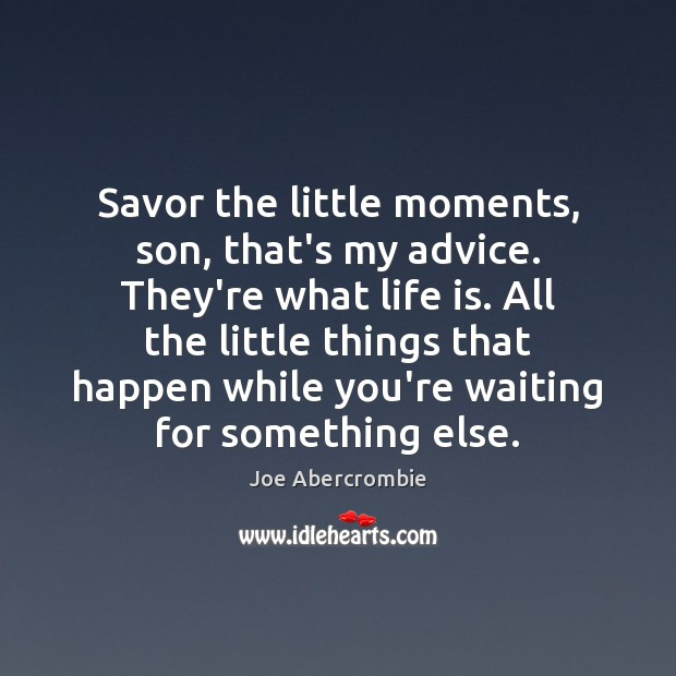 Savor the little moments, son, that's my advice. They're what life is. Image