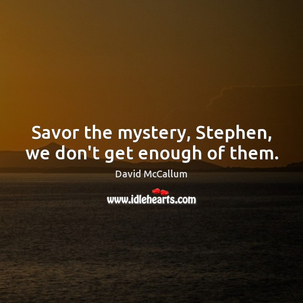 Savor the mystery, Stephen, we don't get enough of them. Image