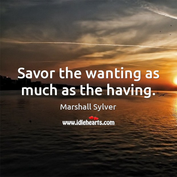 Savor the wanting as much as the having. Marshall Sylver Picture Quote