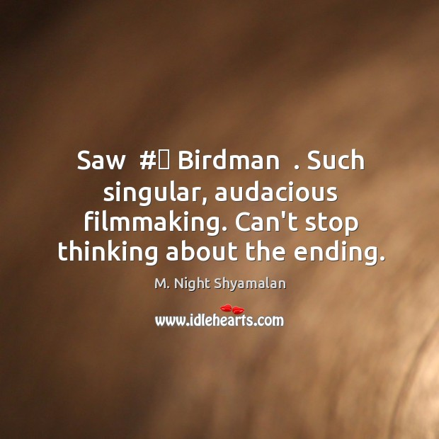 Saw  # Birdman  . Such singular, audacious filmmaking. Can't stop thinking about the ending. M. Night Shyamalan Picture Quote