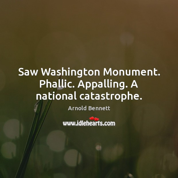 Saw Washington Monument. Phallic. Appalling. A national catastrophe. Arnold Bennett Picture Quote