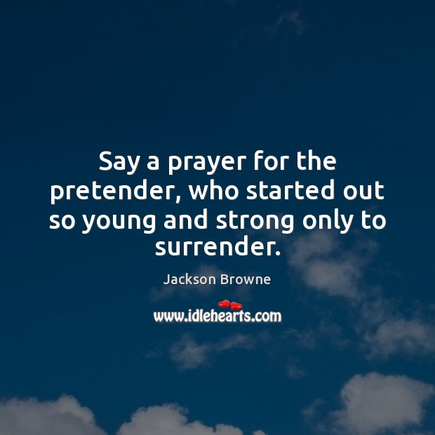 Say a prayer for the pretender, who started out so young and strong only to surrender. Jackson Browne Picture Quote