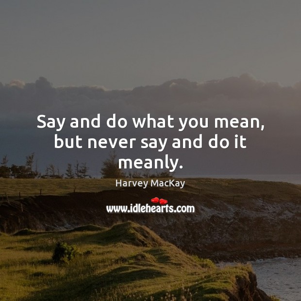 Say and do what you mean, but never say and do it meanly. Harvey MacKay Picture Quote