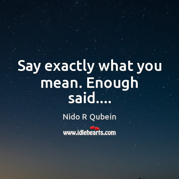 Say exactly what you mean. Enough said…. Nido R Qubein Picture Quote