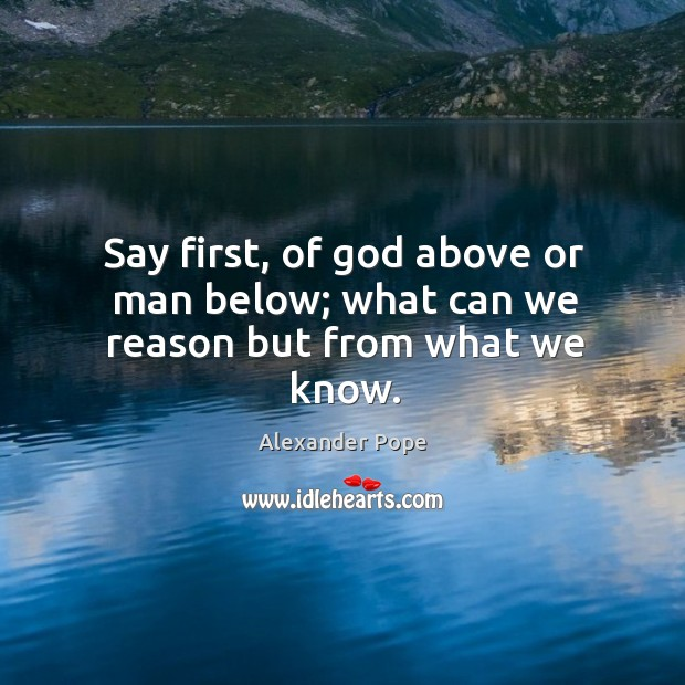 Image, Say first, of God above or man below; what can we reason but from what we know.