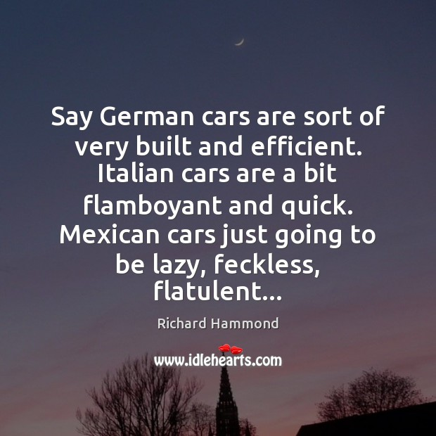 Say German cars are sort of very built and efficient. Italian cars Richard Hammond Picture Quote