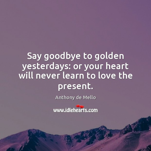 Say goodbye to golden yesterdays: or your heart will never learn to love the present. Anthony de Mello Picture Quote