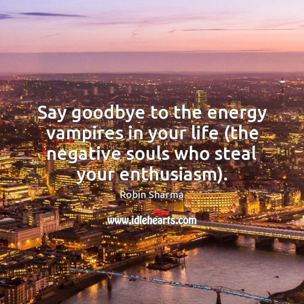 Say goodbye to the energy vampires in your life (the negative souls Robin Sharma Picture Quote
