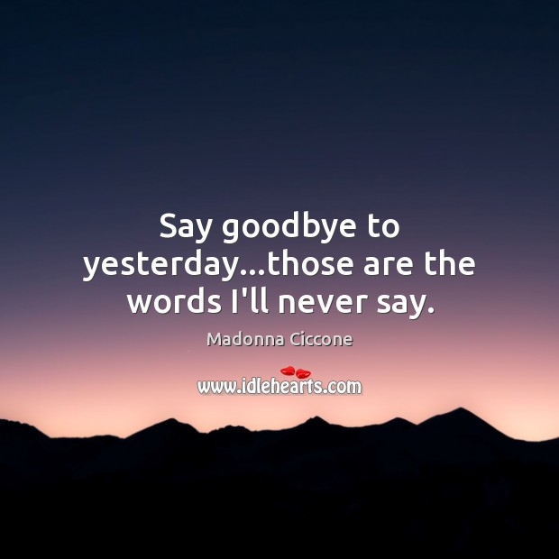 Say goodbye to yesterday…those are the words I'll never say. Madonna Ciccone Picture Quote