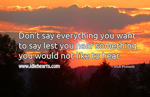 Don't say everything you want to say lest you hear something you would not like to hear. Irish Proverbs Image