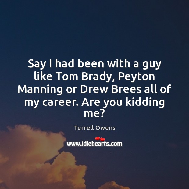 Say I had been with a guy like Tom Brady, Peyton Manning Terrell Owens Picture Quote
