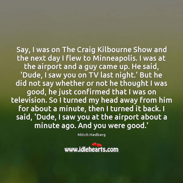 Say, I was on The Craig Kilbourne Show and the next day Mitch Hedberg Picture Quote