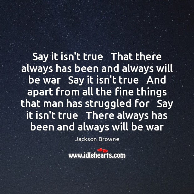 Say it isn't true   That there always has been and always will Jackson Browne Picture Quote