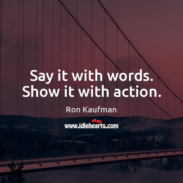 Say it with words. Show it with action. Ron Kaufman Picture Quote