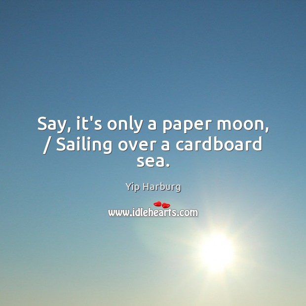 Say, it's only a paper moon, / Sailing over a cardboard sea. Yip Harburg Picture Quote