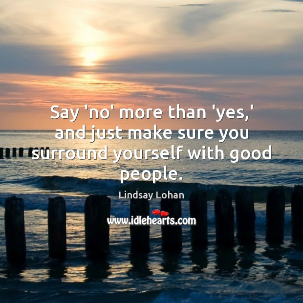 Say 'no' more than 'yes,' and just make sure you surround yourself with good people. Lindsay Lohan Picture Quote