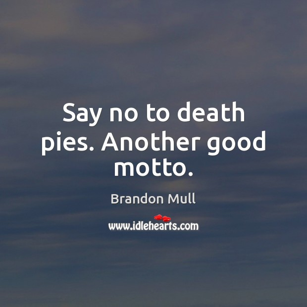 Say no to death pies. Another good motto. Brandon Mull Picture Quote