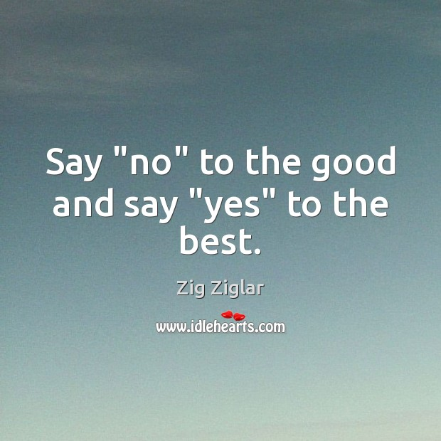"""Say """"no"""" to the good and say """"yes"""" to the best. Image"""