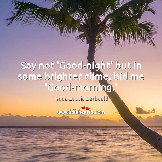 Say not 'Good-night' but in some brighter clime, bid me 'Good-morning.' Image