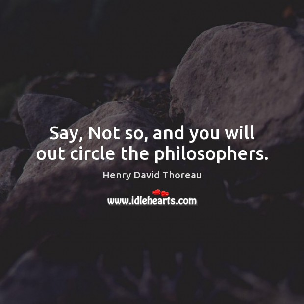 Say, Not so, and you will out circle the philosophers. Image
