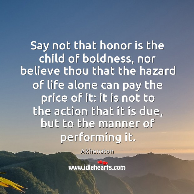Image, Say not that honor is the child of boldness, nor believe thou that the hazard of life alone