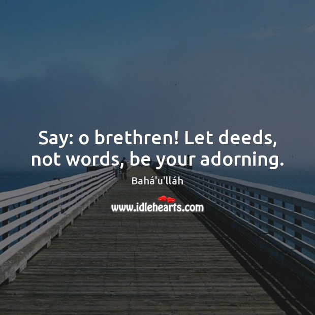 Image, Say: o brethren! Let deeds, not words, be your adorning.