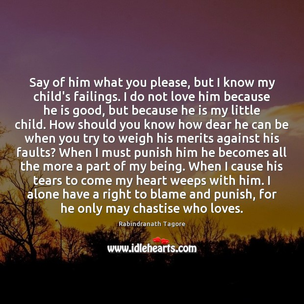 Say of him what you please, but I know my child's failings. Rabindranath Tagore Picture Quote