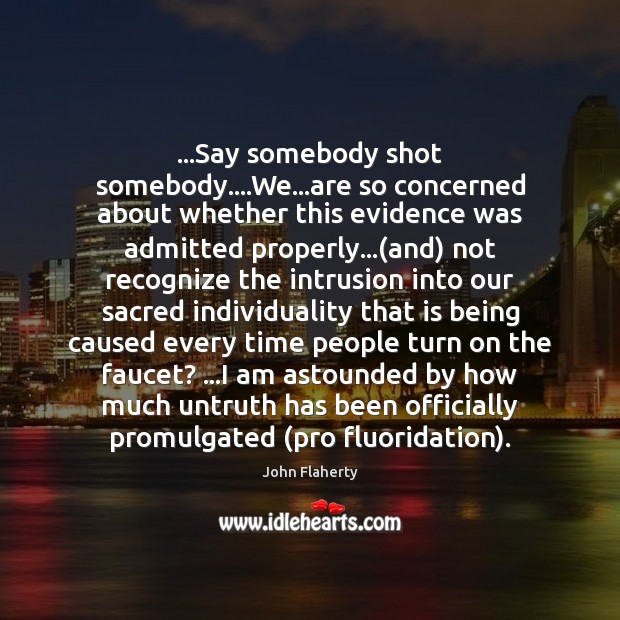 …Say somebody shot somebody….We…are so concerned about whether this evidence Image