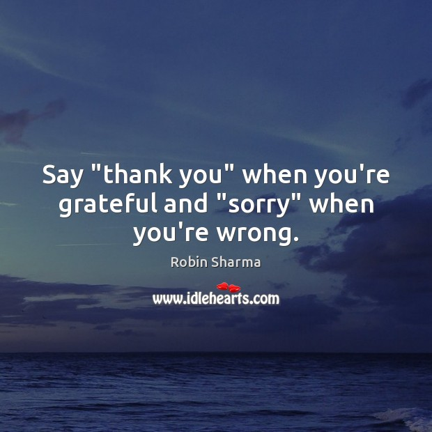 """Say """"thank you"""" when you're grateful and """"sorry"""" when you're wrong. Robin Sharma Picture Quote"""