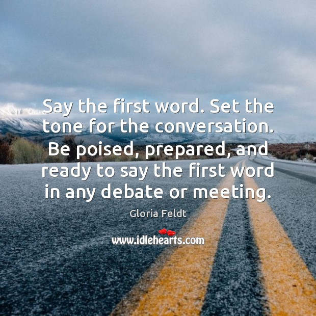 Image, Say the first word. Set the tone for the conversation. Be poised,