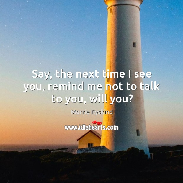 Say, the next time I see you, remind me not to talk to you, will you? Image