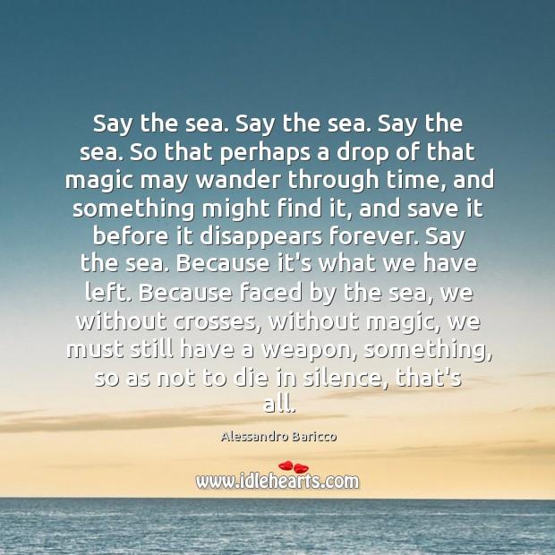 Image, Say the sea. Say the sea. Say the sea. So that perhaps