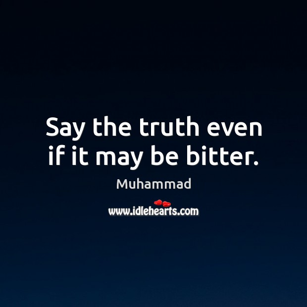Say the truth even if it may be bitter. Muhammad Picture Quote
