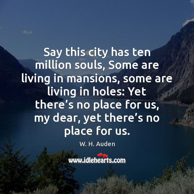 Say this city has ten million souls, Some are living in mansions, W. H. Auden Picture Quote