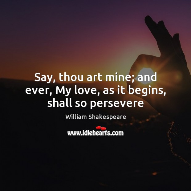 Say, thou art mine; and ever, My love, as it begins, shall so persevere Image