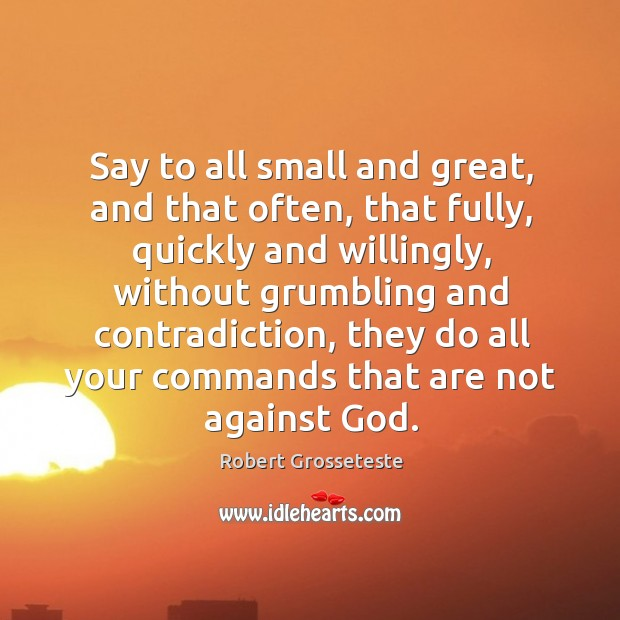 Say to all small and great, and that often, that fully, quickly and willingly Robert Grosseteste Picture Quote
