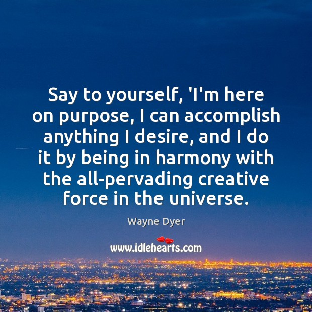 Image, Say to yourself, 'I'm here on purpose, I can accomplish anything I
