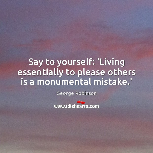 Say to yourself: 'Living essentially to please others is a monumental mistake.' Image