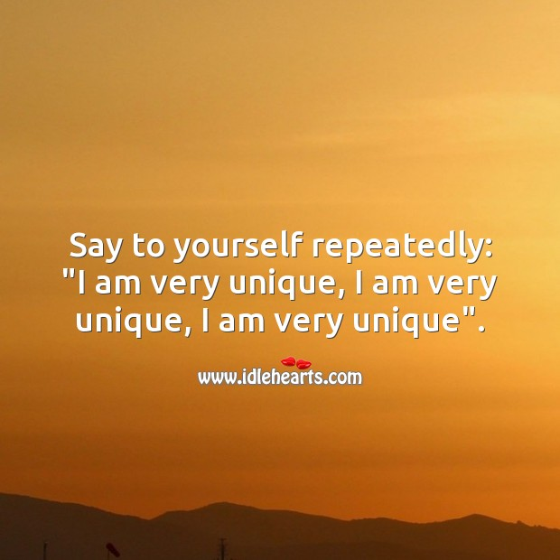 """Image, Say to yourself repeatedly: """"I am very unique, I am very unique, I am very unique""""."""