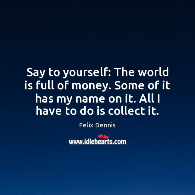 Say to yourself: The world is full of money. Some of it Image